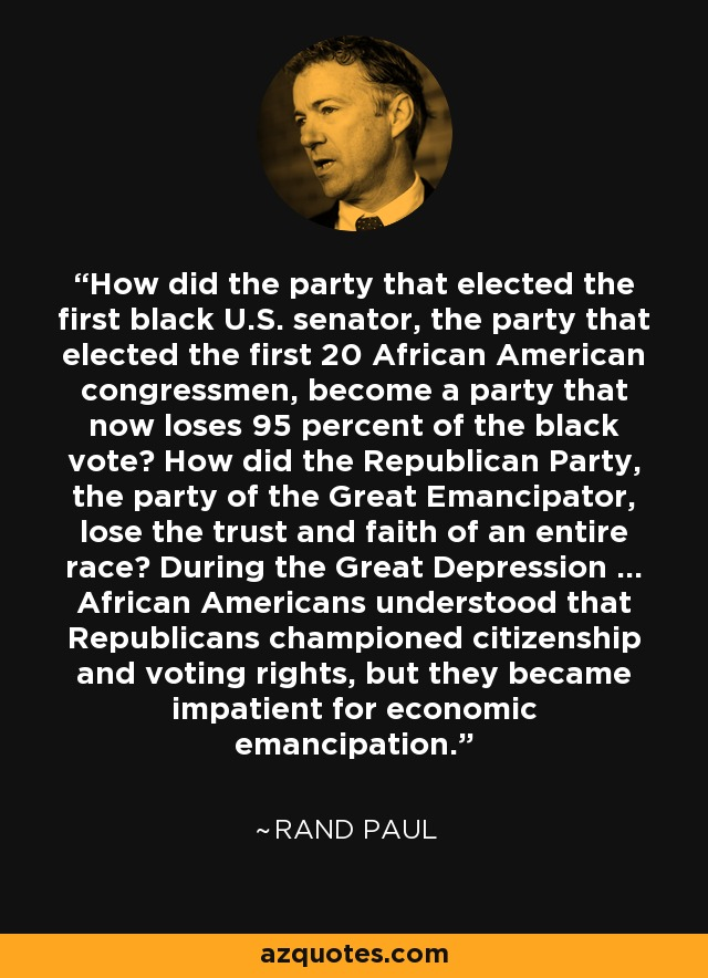 How did the party that elected the first black U.S. senator, the party that elected the first 20 African American congressmen, become a party that now loses 95 percent of the black vote? How did the Republican Party, the party of the Great Emancipator, lose the trust and faith of an entire race? During the Great Depression … African Americans understood that Republicans championed citizenship and voting rights, but they became impatient for economic emancipation. - Rand Paul