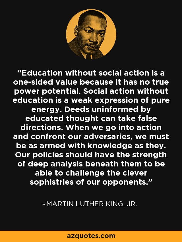 Education without social action is a one-sided value because it has no true power potential. Social action without education is a weak expression of pure energy. Deeds uninformed by educated thought can take false directions. When we go into action and confront our adversaries, we must be as armed with knowledge as they. Our policies should have the strength of deep analysis beneath them to be able to challenge the clever sophistries of our opponents. - Martin Luther King, Jr.