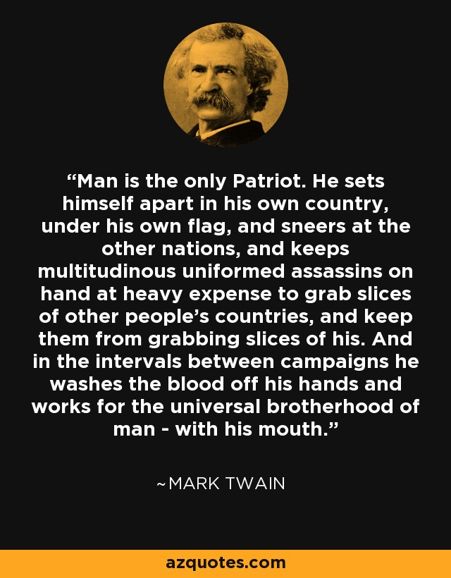 Man is the only Patriot. He sets himself apart in his own country, under his own flag, and sneers at the other nations, and keeps multitudinous uniformed assassins on hand at heavy expense to grab slices of other people's countries, and keep them from grabbing slices of his. And in the intervals between campaigns he washes the blood off his hands and works for the universal brotherhood of man - with his mouth. - Mark Twain