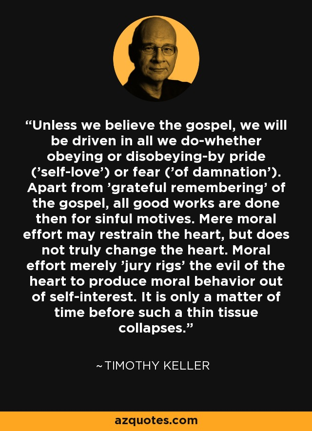 Unless we believe the gospel, we will be driven in all we do-whether obeying or disobeying-by pride ('self-love') or fear ('of damnation'). Apart from 'grateful remembering' of the gospel, all good works are done then for sinful motives. Mere moral effort may restrain the heart, but does not truly change the heart. Moral effort merely 'jury rigs' the evil of the heart to produce moral behavior out of self-interest. It is only a matter of time before such a thin tissue collapses. - Timothy Keller