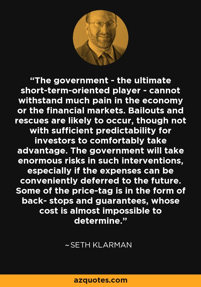 The government - the ultimate short-term-oriented player - cannot withstand much pain in the economy or the financial markets. Bailouts and rescues are likely to occur, though not with sufficient predictability for investors to comfortably take advantage. The government will take enormous risks in such interventions, especially if the expenses can be conveniently deferred to the future. Some of the price-tag is in the form of back- stops and guarantees, whose cost is almost impossible to determine. - Seth Klarman