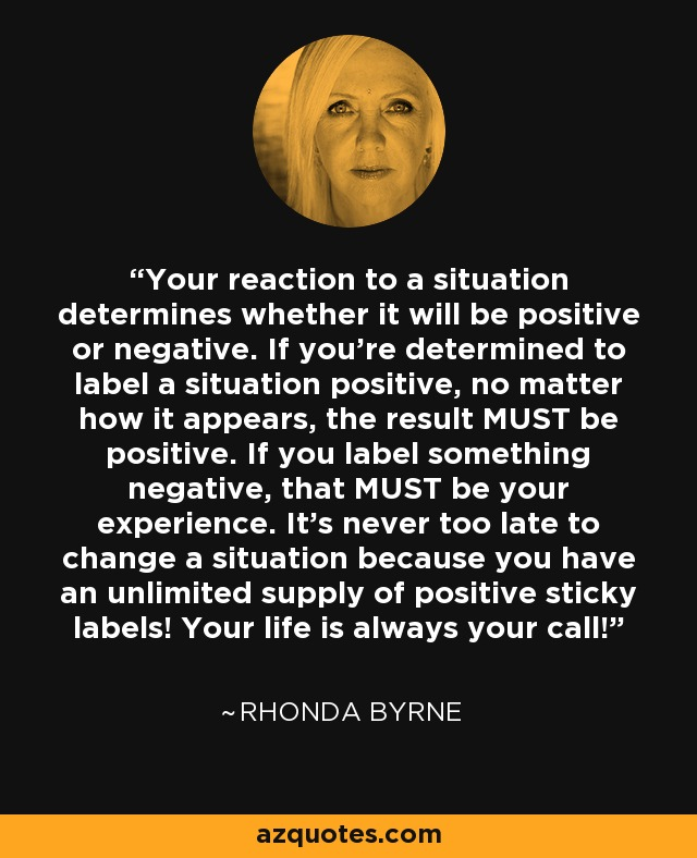 Your reaction to a situation determines whether it will be positive or negative. If you're determined to label a situation positive, no matter how it appears, the result MUST be positive. If you label something negative, that MUST be your experience. It's never too late to change a situation because you have an unlimited supply of positive sticky labels! Your life is always your call! - Rhonda Byrne
