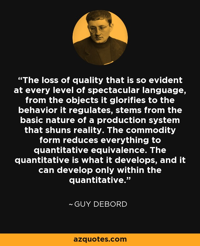 The loss of quality that is so evident at every level of spectacular language, from the objects it glorifies to the behavior it regulates, stems from the basic nature of a production system that shuns reality. The commodity form reduces everything to quantitative equivalence. The quantitative is what it develops, and it can develop only within the quantitative. - Guy Debord