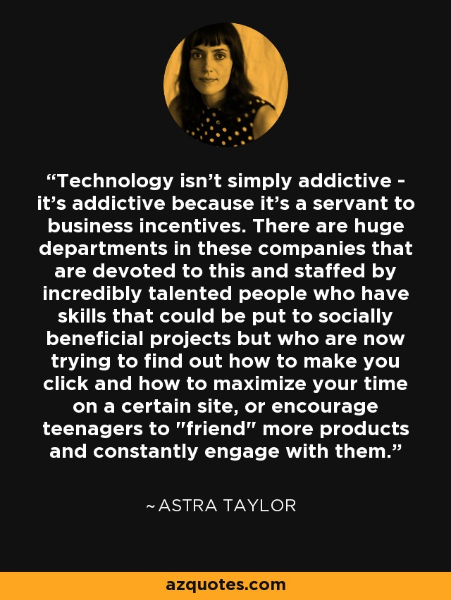 Technology isn't simply addictive - it's addictive because it's a servant to business incentives. There are huge departments in these companies that are devoted to this and staffed by incredibly talented people who have skills that could be put to socially beneficial projects but who are now trying to find out how to make you click and how to maximize your time on a certain site, or encourage teenagers to