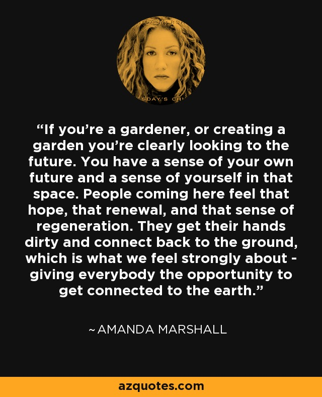 If you're a gardener, or creating a garden you're clearly looking to the future. You have a sense of your own future and a sense of yourself in that space. People coming here feel that hope, that renewal, and that sense of regeneration. They get their hands dirty and connect back to the ground, which is what we feel strongly about - giving everybody the opportunity to get connected to the earth. - Amanda Marshall