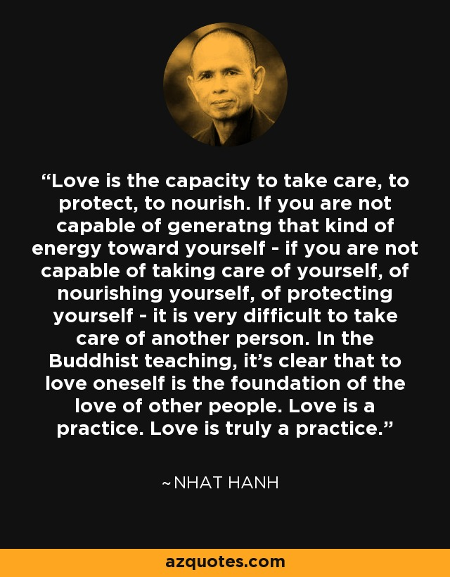 Love is the capacity to take care, to protect, to nourish. If you are not capable of generatng that kind of energy toward yourself- if you are not capable of taking care of yourself, of nourishing yourself, of protecting yourself - it is very difficult to take care of another person. In the Buddhist teaching, it's clear that to love oneself is the foundation of the love of other people. Love is a practice. Love is truly a practice. - Nhat Hanh