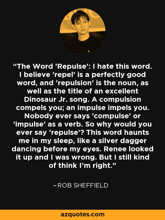 The Word 'Repulse': I hate this word. I believe 'repel' is a perfectly good word, and 'repulsion' is the noun, as well as the title of an excellent Dinosaur Jr. song. A compulsion compels you; an impulse impels you. Nobody ever says 'compulse' or 'impulse' as a verb. So why would you ever say 'repulse'? This word haunts me in my sleep, like a silver dagger dancing before my eyes. Renee looked it up and I was wrong. But I still kind of think I'm right. - Rob Sheffield