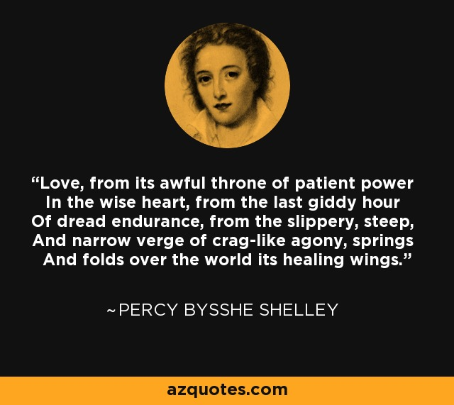 Love, from its awful throne of patient power In the wise heart, from the last giddy hour Of dread endurance, from the slippery, steep, And narrow verge of crag-like agony, springs And folds over the world its healing wings. - Percy Bysshe Shelley
