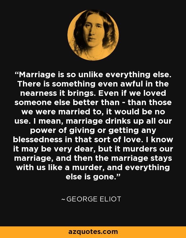 Marriage is so unlike everything else. There is something even awful in the nearness it brings. Even if we loved someone else better than - than those we were married to, it would be no use. I mean, marriage drinks up all our power of giving or getting any blessedness in that sort of love. I know it may be very dear, but it murders our marriage, and then the marriage stays with us like a murder, and everything else is gone. - George Eliot