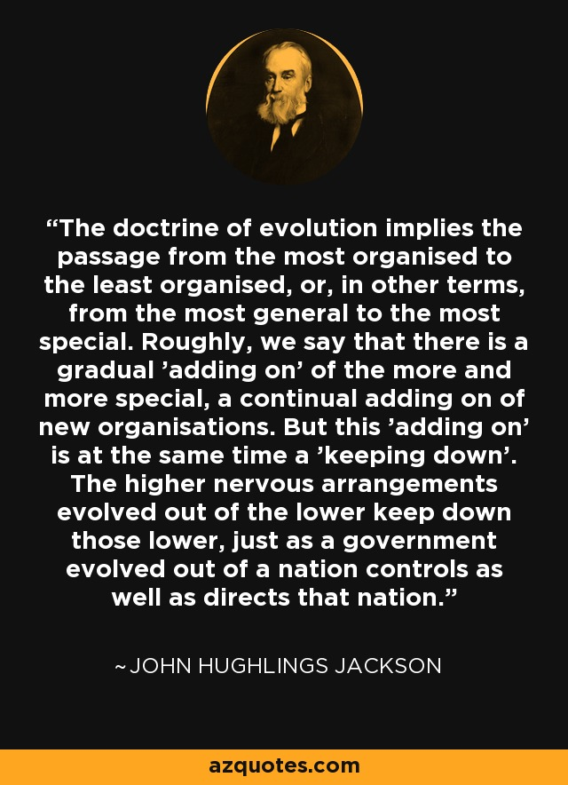 The doctrine of evolution implies the passage from the most organised to the least organised, or, in other terms, from the most general to the most special. Roughly, we say that there is a gradual 'adding on' of the more and more special, a continual adding on of new organisations. But this 'adding on' is at the same time a 'keeping down'. The higher nervous arrangements evolved out of the lower keep down those lower, just as a government evolved out of a nation controls as well as directs that nation. - John Hughlings Jackson