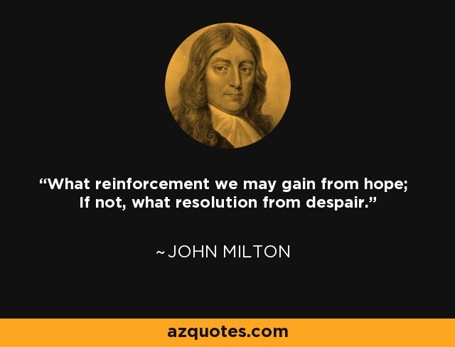 What reinforcement we may gain from hope; If not, what resolution from despair. - John Milton