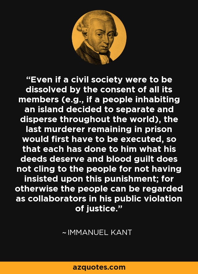 Even if a civil society were to be dissolved by the consent of all its members (e.g., if a people inhabiting an island decided to separate and disperse throughout the world), the last murderer remaining in prison would first have to be executed, so that each has done to him what his deeds deserve and blood guilt does not cling to the people for not having insisted upon this punishment; for otherwise the people can be regarded as collaborators in his public violation of justice. - Immanuel Kant