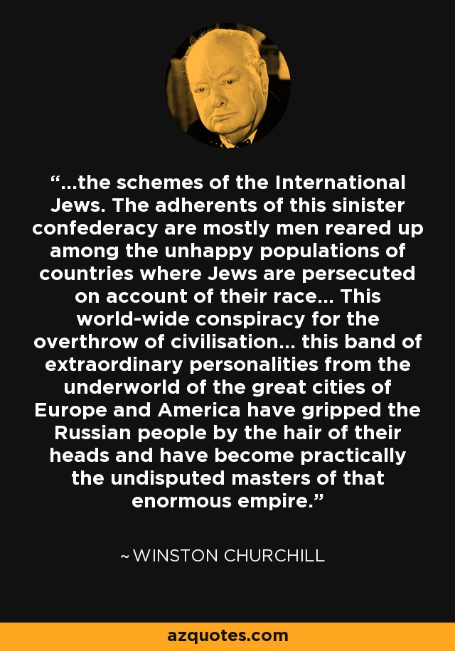 ...the schemes of the International Jews. The adherents of this sinister confederacy are mostly men reared up among the unhappy populations of countries where Jews are persecuted on account of their race... This world-wide conspiracy for the overthrow of civilisation... this band of extraordinary personalities from the underworld of the great cities of Europe and America have gripped the Russian people by the hair of their heads and have become practically the undisputed masters of that enormous empire. - Winston Churchill
