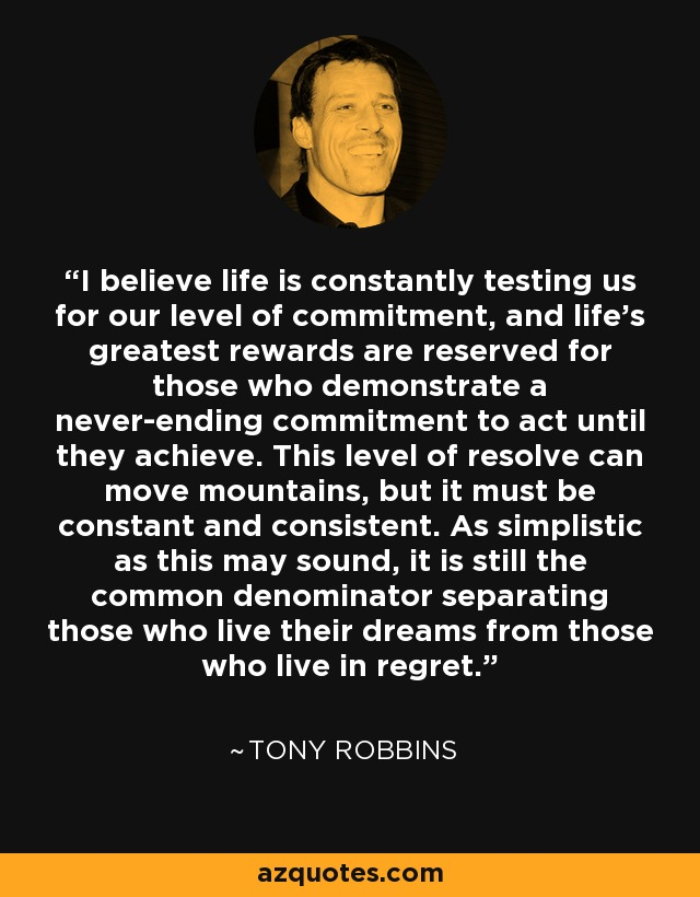 I believe life is constantly testing us for our level of commitment, and life's greatest rewards are reserved for those who demonstrate a never-ending commitment to act until they achieve. This level of resolve can move mountains, but it must be constant and consistent. As simplistic as this may sound, it is still the common denominator separating those who live their dreams from those who live in regret. - Tony Robbins