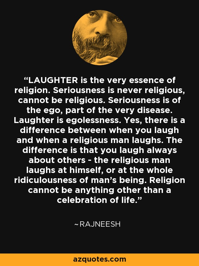 LAUGHTER is the very essence of religion. Seriousness is never religious, cannot be religious. Seriousness is of the ego, part of the very disease. Laughter is egolessness. Yes, there is a difference between when you laugh and when a religious man laughs. The difference is that you laugh always about others - the religious man laughs at himself, or at the whole ridiculousness of man's being. Religion cannot be anything other than a celebration of life. - Rajneesh