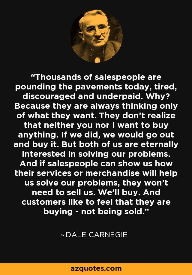 Thousands of salespeople are pounding the pavements today, tired, discouraged and underpaid. Why? Because they are always thinking only of what they want. They don't realize that neither you nor I want to buy anything. If we did, we would go out and buy it. But both of us are eternally interested in solving our problems. And if salespeople can show us how their services or merchandise will help us solve our problems, they won't need to sell us. We'll buy. And customers like to feel that they are buying - not being sold. - Dale Carnegie