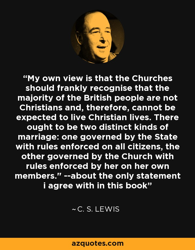 My own view is that the Churches should frankly recognise that the majority of the British people are not Christians and, therefore, cannot be expected to live Christian lives. There ought to be two distinct kinds of marriage: one governed by the State with rules enforced on all citizens, the other governed by the Church with rules enforced by her on her own members.