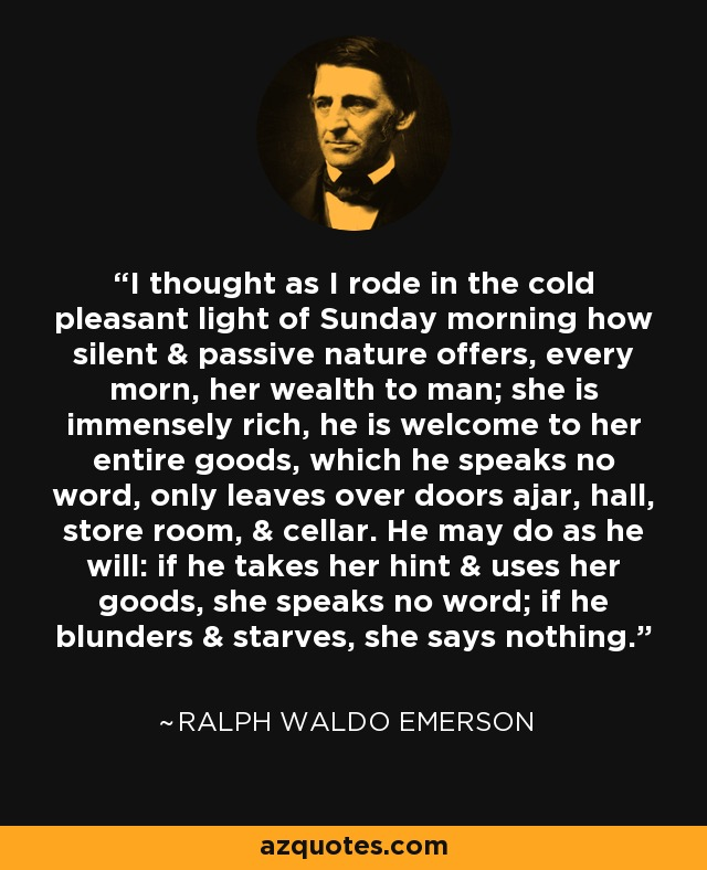 I thought as I rode in the cold pleasant light of Sunday morning how silent & passive nature offers, every morn, her wealth to man; she is immensely rich, he is welcome to her entire goods, which he speaks no word, only leaves over doors ajar, hall, store room, & cellar. He may do as he will: if he takes her hint & uses her goods, she speaks no word; if he blunders & starves, she says nothing. - Ralph Waldo Emerson