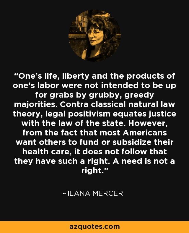 One's life, liberty and the products of one's labor were not intended to be up for grabs by grubby, greedy majorities. Contra classical natural law theory, legal positivism equates justice with the law of the state. However, from the fact that most Americans want others to fund or subsidize their health care, it does not follow that they have such a right. A need is not a right. - Ilana Mercer