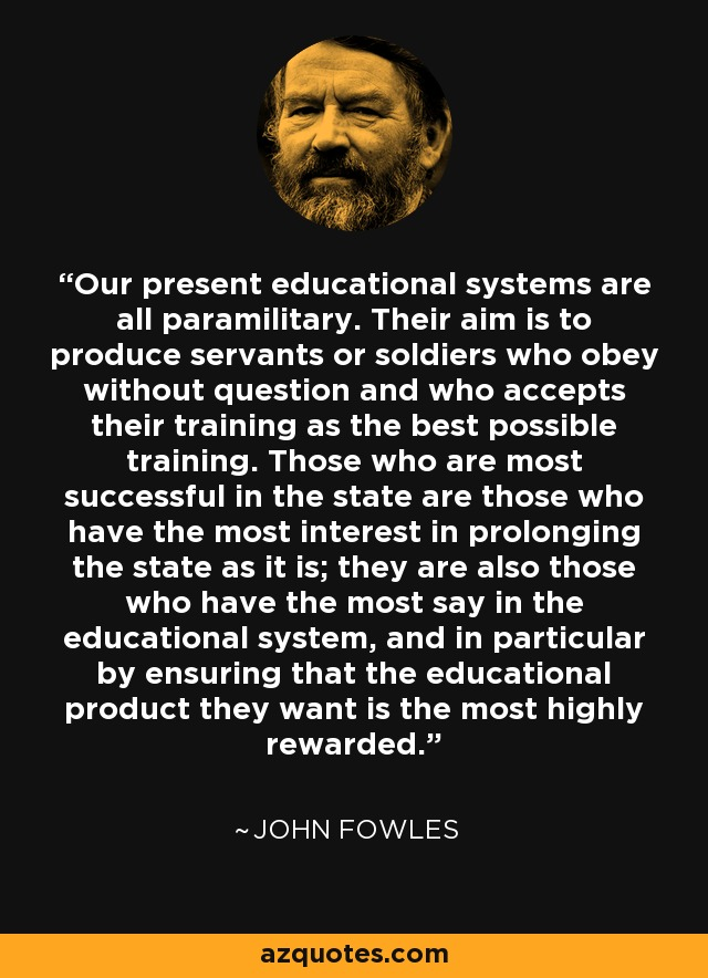 Our present educational systems are all paramilitary. Their aim is to produce servants or soldiers who obey without question and who accepts their training as the best possible training. Those who are most successful in the state are those who have the most interest in prolonging the state as it is; they are also those who have the most say in the educational system, and in particular by ensuring that the educational product they want is the most highly rewarded. - John Fowles