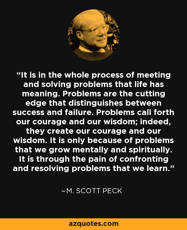 It is in the whole process of meeting and solving problems that life has meaning. Problems are the cutting edge that distinguishes between success and failure. Problems call forth our courage and our wisdom; indeed, they create our courage and our wisdom. It is only because of problems that we grow mentally and spiritually. It is through the pain of confronting and resolving problems that we learn. - M. Scott Peck