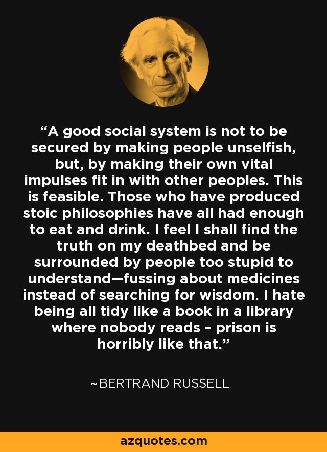 A good social system is not to be secured by making people unselfish, but, by making their own vital impulses fit in with other peoples. This is feasible. Those who have produced stoic philosophies have all had enough to eat and drink. I feel I shall find the truth on my deathbed and be surrounded by people too stupid to understand—fussing about medicines instead of searching for wisdom. I hate being all tidy like a book in a library where nobody reads – prison is horribly like that. - Bertrand Russell