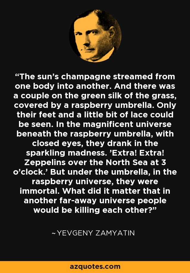 The sun's champagne streamed from one body into another. And there was a couple on the green silk of the grass, covered by a raspberry umbrella. Only their feet and a little bit of lace could be seen. In the magnificent universe beneath the raspberry umbrella, with closed eyes, they drank in the sparkling madness. 'Extra! Extra! Zeppelins over the North Sea at 3 o'clock.' But under the umbrella, in the raspberry universe, they were immortal. What did it matter that in another far-away universe people would be killing each other? - Yevgeny Zamyatin