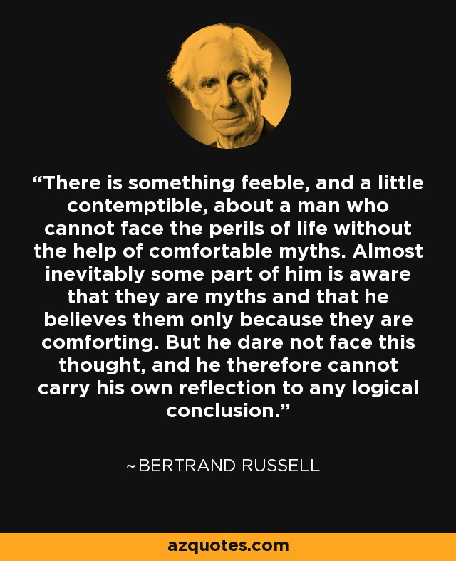 There is something feeble, and a little contemptible, about a man who cannot face the perils of life without the help of comfortable myths. Almost inevitably some part of him is aware that they are myths and that he believes them only because they are comforting. But he dare not face this thought, and he therefore cannot carry his own reflection to any logical conclusion. - Bertrand Russell