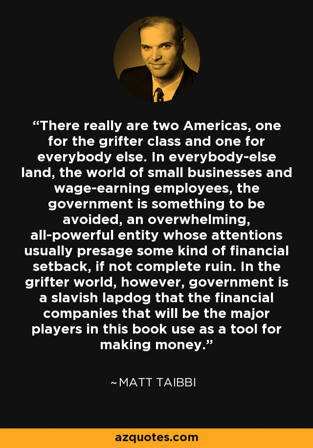 There really are two Americas, one for the grifter class and one for everybody else. In everybody-else land, the world of small businesses and wage-earning employees, the government is something to be avoided, an overwhelming, all-powerful entity whose attentions usually presage some kind of financial setback, if not complete ruin. In the grifter world, however, government is a slavish lapdog that the financial companies that will be the major players in this book use as a tool for making money. - Matt Taibbi