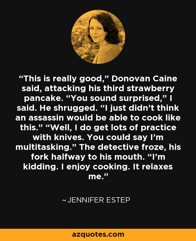 """This is really good,"""" Donovan Caine said, attacking his third strawberry pancake. """"You sound surprised,"""" I said. He shrugged. """"I just didn't think an assassin would be able to cook like this."""" """"Well, I do get lots of practice with knives. You could say I'm multitasking."""" The detective froze, his fork halfway to his mouth. """"I'm kidding. I enjoy cooking. It relaxes me. - Jennifer Estep"""