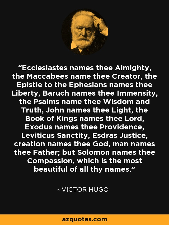 Ecclesiastes names thee Almighty, the Maccabees name thee Creator, the Epistle to the Ephesians names thee Liberty, Baruch names thee Immensity, the Psalms name thee Wisdom and Truth, John names thee Light, the Book of Kings names thee Lord, Exodus names thee Providence, Leviticus Sanctity, Esdras Justice, creation names thee God, man names thee Father; but Solomon names thee Compassion, which is the most beautiful of all thy names. - Victor Hugo