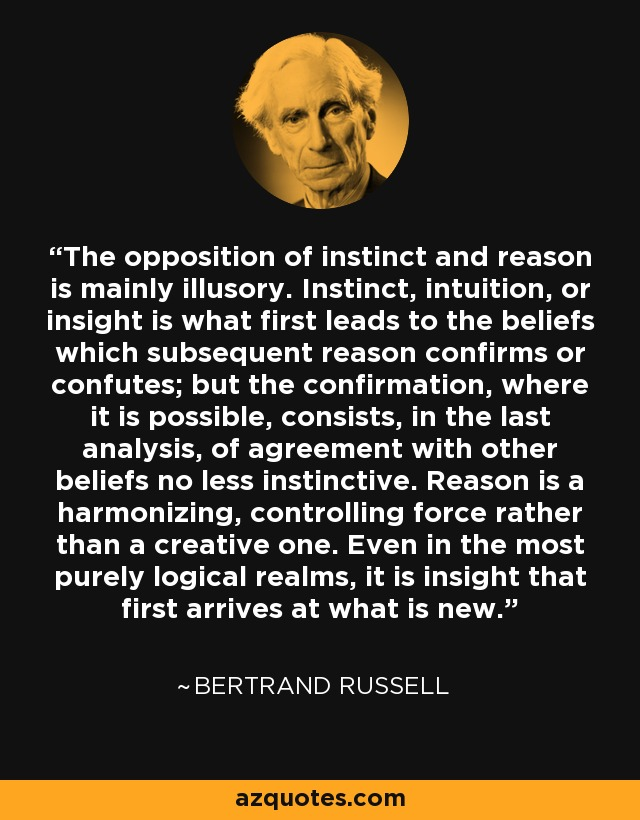 The opposition of instinct and reason is mainly illusory. Instinct, intuition, or insight is what first leads to the beliefs which subsequent reason confirms or confutes; but the confirmation, where it is possible, consists, in the last analysis, of agreement with other beliefs no less instinctive. Reason is a harmonizing, controlling force rather than a creative one. Even in the most purely logical realms, it is insight that first arrives at what is new. - Bertrand Russell