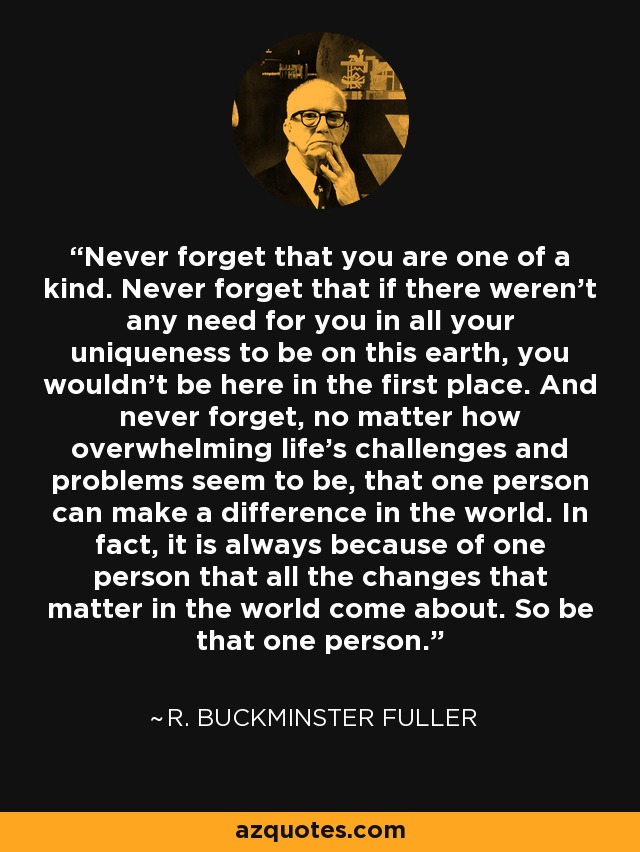 Never forget that you are one of a kind. Never forget that if there weren't any need for you in all your uniqueness to be on this earth, you wouldn't be here in the first place. And never forget, no matter how overwhelming life's challenges and problems seem to be, that one person can make a difference in the world. In fact, it is always because of one person that all the changes that matter in the world come about. So be that one person. - R. Buckminster Fuller