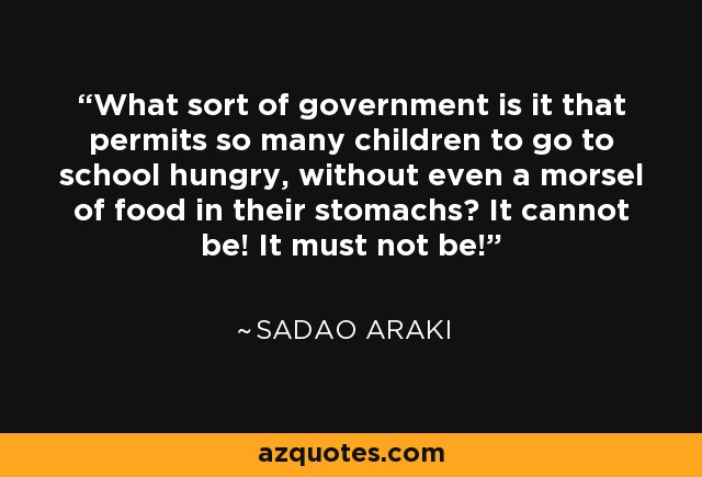 What sort of government is it that permits so many children to go to school hungry, without even a morsel of food in their stomachs? It cannot be! It must not be! - Sadao Araki