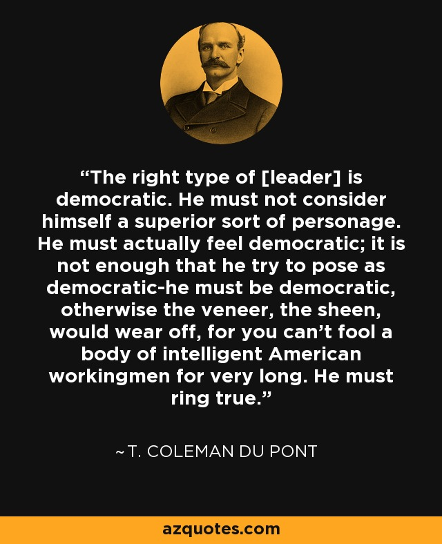 The right type of [leader] is democratic. He must not consider himself a superior sort of personage. He must actually feel democratic; it is not enough that he try to pose as democratic-he must be democratic, otherwise the veneer, the sheen, would wear off, for you can't fool a body of intelligent American workingmen for very long. He must ring true. - T. Coleman du Pont