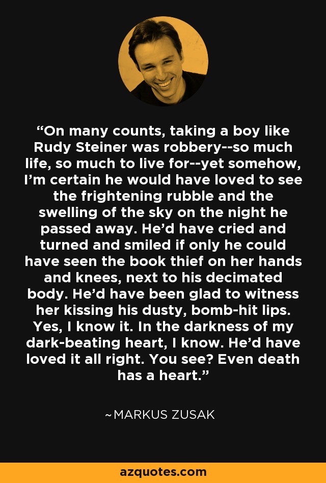 On many counts, taking a boy like Rudy Steiner was robbery--so much life, so much to live for--yet somehow, I'm certain he would have loved to see the frightening rubble and the swelling of the sky on the night he passed away. He'd have cried and turned and smiled if only he could have seen the book thief on her hands and knees, next to his decimated body. He'd have been glad to witness her kissing his dusty, bomb-hit lips. Yes, I know it. In the darkness of my dark-beating heart, I know. He'd have loved it all right. You see? Even death has a heart. - Markus Zusak