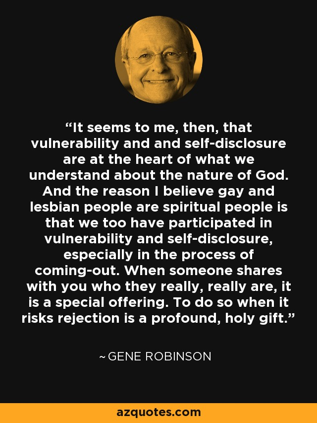 It seems to me, then, that vulnerability and and self-disclosure are at the heart of what we understand about the nature of God. And the reason I believe gay and lesbian people are spiritual people is that we too have participated in vulnerability and self-disclosure, especially in the process of coming-out. When someone shares with you who they really, really are, it is a special offering. To do so when it risks rejection is a profound, holy gift. - Gene Robinson