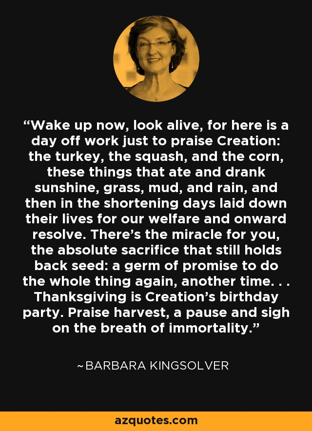 Wake up now, look alive, for here is a day off work just to praise Creation: the turkey, the squash, and the corn, these things that ate and drank sunshine, grass, mud, and rain, and then in the shortening days laid down their lives for our welfare and onward resolve. There's the miracle for you, the absolute sacrifice that still holds back seed: a germ of promise to do the whole thing again, another time. . . Thanksgiving is Creation's birthday party. Praise harvest, a pause and sigh on the breath of immortality. - Barbara Kingsolver