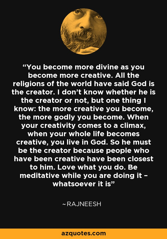 You become more divine as you become more creative. All the religions of the world have said God is the creator. I don't know whether he is the creator or not, but one thing I know: the more creative you become, the more godly you become. When your creativity comes to a climax, when your whole life becomes creative, you live in God. So he must be the creator because people who have been creative have been closest to him. Love what you do. Be meditative while you are doing it – whatsoever it is - Rajneesh