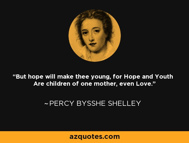But hope will make thee young, for Hope and Youth Are children of one mother, even Love. - Percy Bysshe Shelley