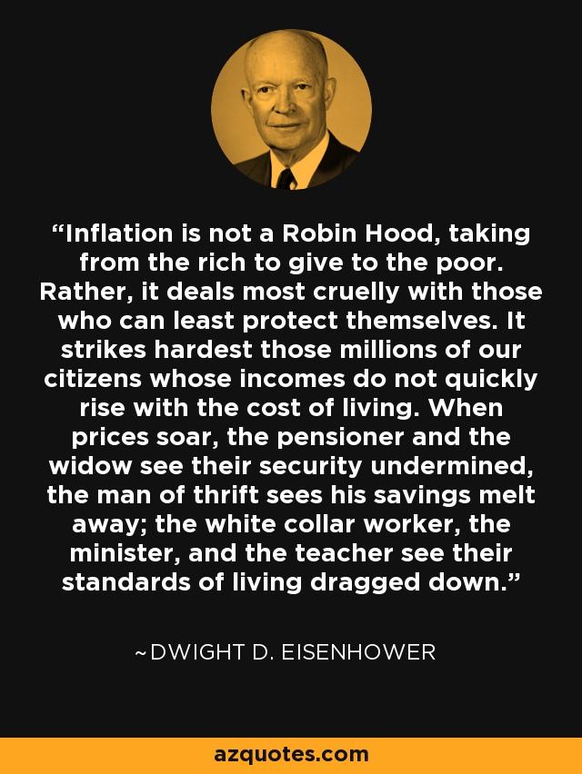 Inflation is not a Robin Hood, taking from the rich to give to the poor. Rather, it deals most cruelly with those who can least protect themselves. It strikes hardest those millions of our citizens whose incomes do not quickly rise with the cost of living. When prices soar, the pensioner and the widow see their security undermined, the man of thrift sees his savings melt away; the white collar worker, the minister, and the teacher see their standards of living dragged down. - Dwight D. Eisenhower