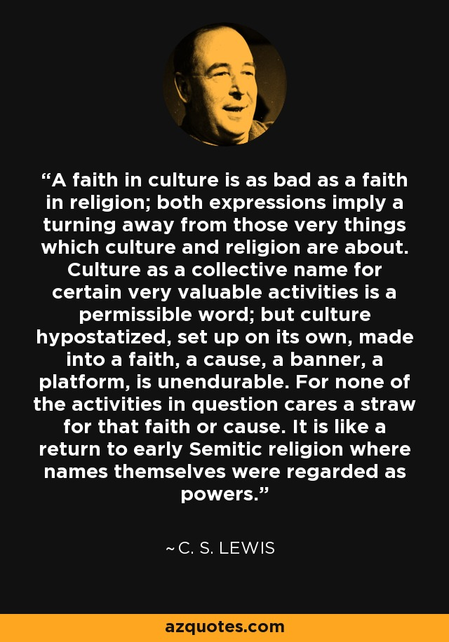 A faith in culture is as bad as a faith in religion; both expressions imply a turning away from those very things which culture and religion are about. Culture as a collective name for certain very valuable activities is a permissible word; but culture hypostatized, set up on its own, made into a faith, a cause, a banner, a platform, is unendurable. For none of the activities in question cares a straw for that faith or cause. It is like a return to early Semitic religion where names themselves were regarded as powers. - C. S. Lewis
