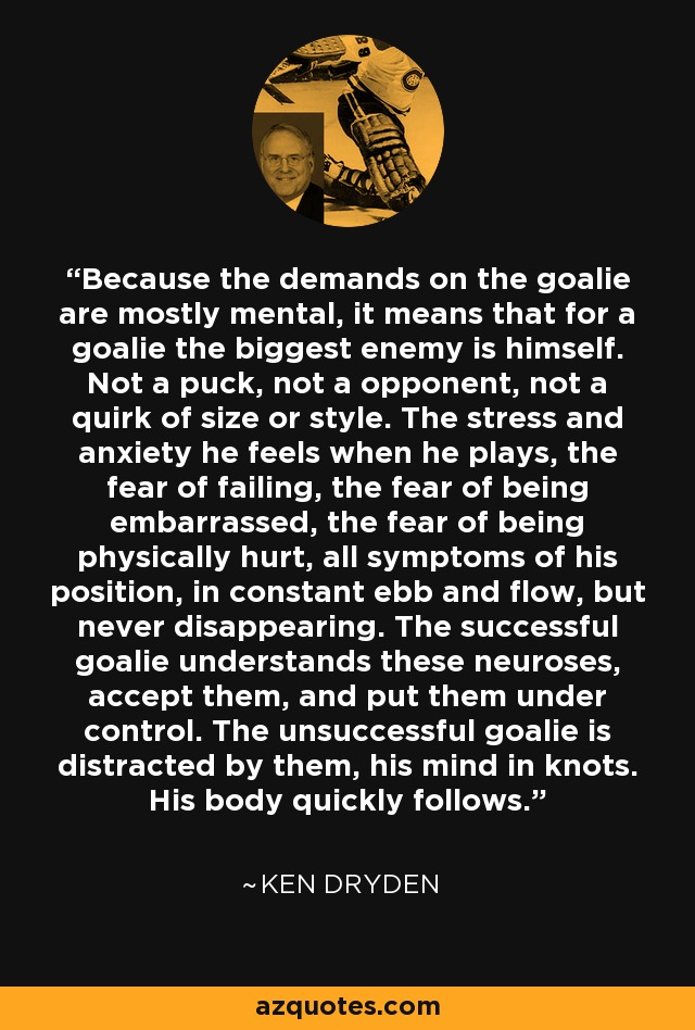 Because the demands on the goalie are mostly mental, it means that for a goalie the biggest enemy is himself. Not a puck, not a opponent, not a quirk of size or style. The stress and anxiety he feels when he plays, the fear of failing, the fear of being embarrassed, the fear of being physically hurt, all symptoms of his position, in constant ebb and flow, but never disappearing. The successful goalie understands these neuroses, accept them, and put them under control. The unsuccessful goalie is distracted by them, his mind in knots. His body quickly follows. - Ken Dryden