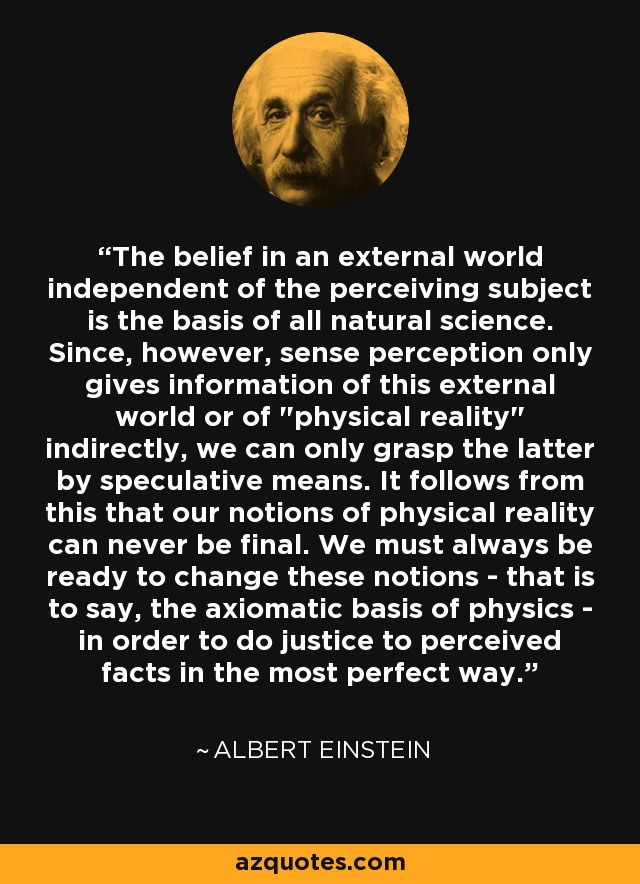 The belief in an external world independent of the perceiving subject is the basis of all natural science. Since, however, sense perception only gives information of this external world or of