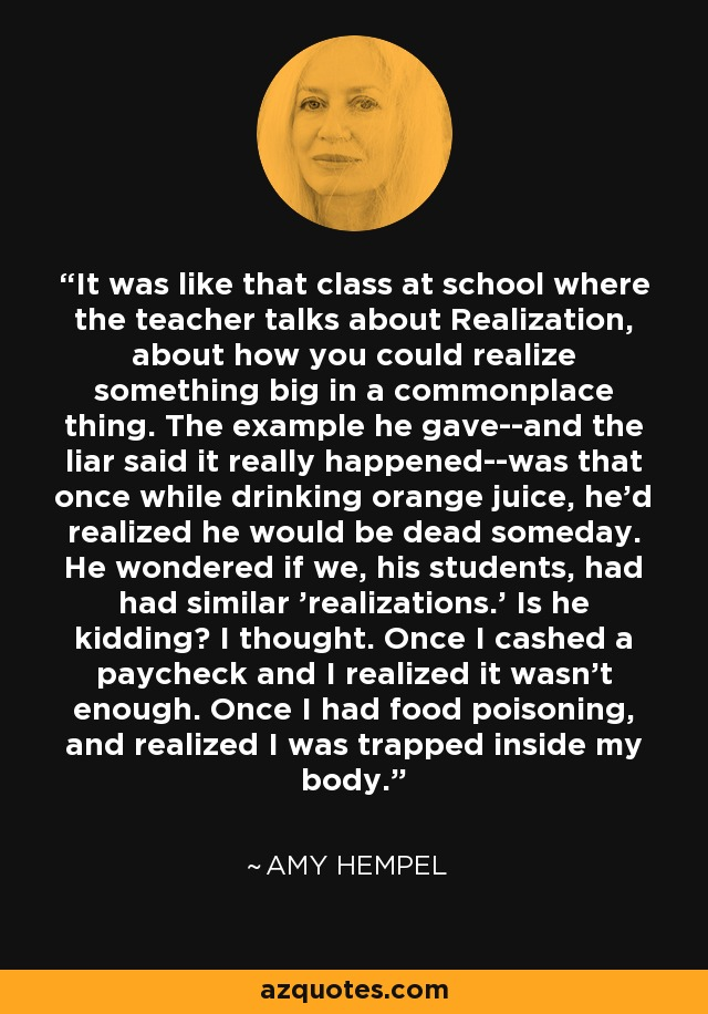 It was like that class at school where the teacher talks about Realization, about how you could realize something big in a commonplace thing. The example he gave--and the liar said it really happened--was that once while drinking orange juice, he'd realized he would be dead someday. He wondered if we, his students, had had similar 'realizations.' Is he kidding? I thought. Once I cashed a paycheck and I realized it wasn't enough. Once I had food poisoning, and realized I was trapped inside my body. - Amy Hempel