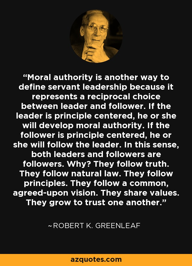 Moral authority is another way to define servant leadership because it represents a reciprocal choice between leader and follower. If the leader is principle centered, he or she will develop moral authority. If the follower is principle centered, he or she will follow the leader. In this sense, both leaders and followers are followers. Why? They follow truth. They follow natural law. They follow principles. They follow a common, agreed-upon vision. They share values. They grow to trust one another. - Robert K. Greenleaf