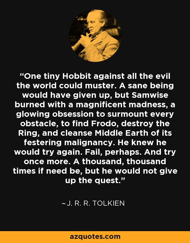 One tiny Hobbit against all the evil the world could muster. A sane being would have given up, but Samwise burned with a magnificent madness, a glowing obsession to surmount every obstacle, to find Frodo, destroy the Ring, and cleanse Middle Earth of its festering malignancy. He knew he would try again. Fail, perhaps. And try once more. A thousand, thousand times if need be, but he would not give up the quest. - J. R. R. Tolkien