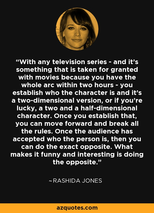 With any television series - and it's something that is taken for granted with movies because you have the whole arc within two hours - you establish who the character is and it's a two-dimensional version, or if you're lucky, a two and a half-dimensional character. Once you establish that, you can move forward and break all the rules. Once the audience has accepted who the person is, then you can do the exact opposite. What makes it funny and interesting is doing the opposite. - Rashida Jones