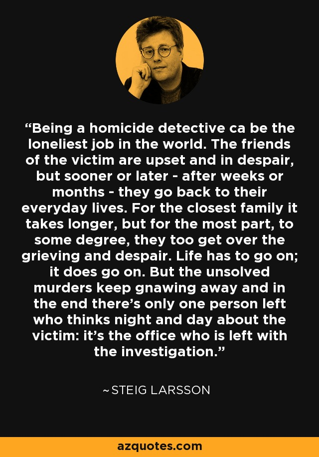 Being a homicide detective ca be the loneliest job in the world. The friends of the victim are upset and in despair, but sooner or later - after weeks or months - they go back to their everyday lives. For the closest family it takes longer, but for the most part, to some degree, they too get over the grieving and despair. Life has to go on; it does go on. But the unsolved murders keep gnawing away and in the end there's only one person left who thinks night and day about the victim: it's the office who is left with the investigation. - Steig Larsson