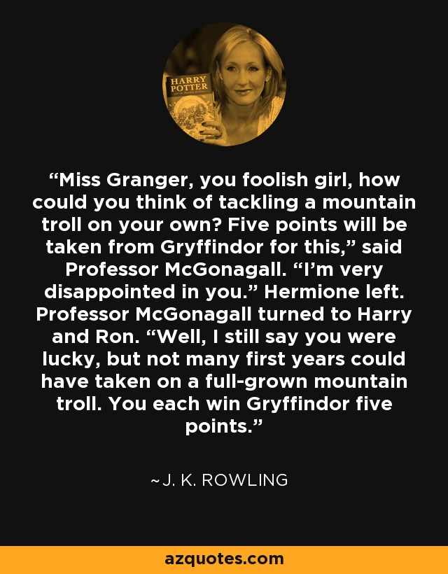 """Miss Granger, you foolish girl, how could you think of tackling a mountain troll on your own? Five points will be taken from Gryffindor for this,"""" said Professor McGonagall. """"I'm very disappointed in you."""" Hermione left. Professor McGonagall turned to Harry and Ron. """"Well, I still say you were lucky, but not many first years could have taken on a full-grown mountain troll. You each win Gryffindor five points. - J. K. Rowling"""